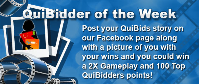 Post your QuiBids story on our Facebook page along with a picture of you with your wins and you could win a 2X Gameplay and 100 Top QuiBidders Points