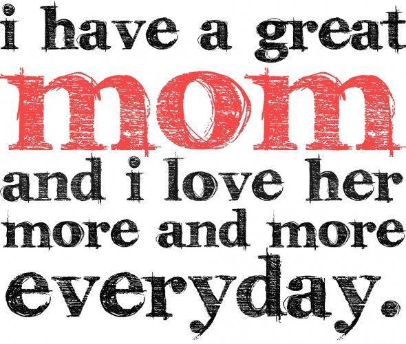 I Love You Quotes To Mom : have a great Mom and I love her more and more everyday.?